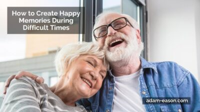 How to Create Happy Memories During Difficult Times