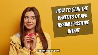 How to gain the benefits of API: Assume Positive Intent