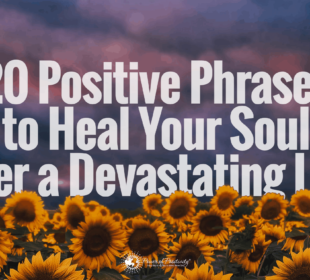 20 Positive Phrases to Heal Your Soul After a Devastating Loss