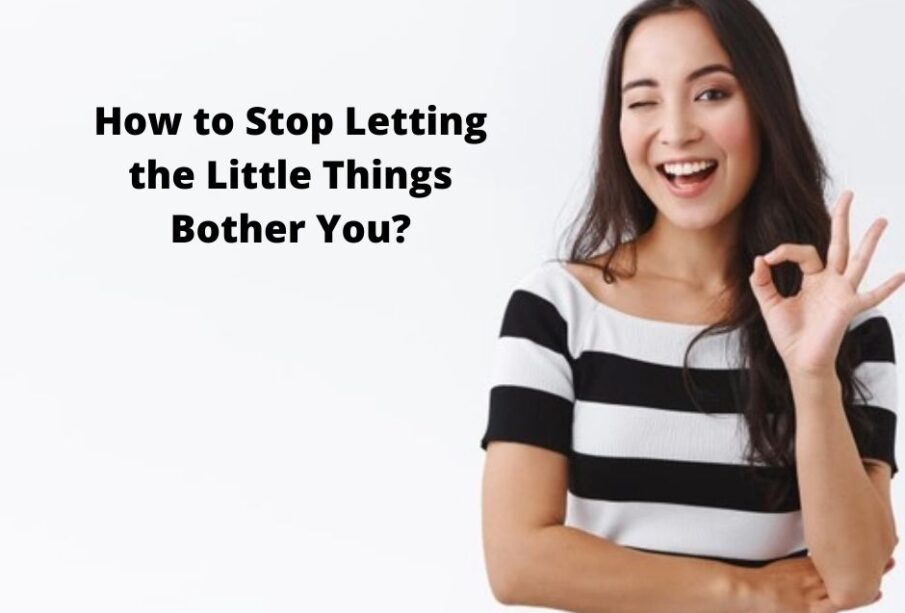 How to Stop Letting the Little Things Bother You?